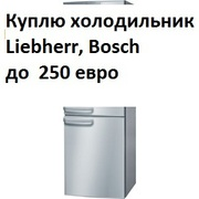 Куплю холодильник BOSH , Liebherr,  Simens .. до 250 евро
